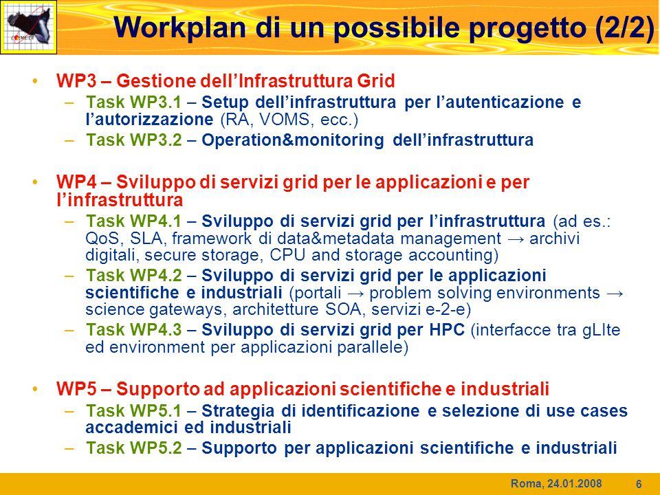 Roma, 24.01.2008 6 Workplan di un possibile progetto (2/2) WP3 – Gestione dellInfrastruttura Grid –Task WP3.1 – Setup dellinfrastruttura per lautenticazione e lautorizzazione (RA, VOMS, ecc.) –Task WP3.2 – Operation&monitoring dellinfrastruttura WP4 – Sviluppo di servizi grid per le applicazioni e per linfrastruttura –Task WP4.1 – Sviluppo di servizi grid per linfrastruttura (ad es.: QoS, SLA, framework di data&metadata management archivi digitali, secure storage, CPU and storage accounting) –Task WP4.2 – Sviluppo di servizi grid per le applicazioni scientifiche e industriali (portali problem solving environments science gateways, architetture SOA, servizi e-2-e) –Task WP4.3 – Sviluppo di servizi grid per HPC (interfacce tra gLIte ed environment per applicazioni parallele) WP5 – Supporto ad applicazioni scientifiche e industriali –Task WP5.1 – Strategia di identificazione e selezione di use cases accademici ed industriali –Task WP5.2 – Supporto per applicazioni scientifiche e industriali