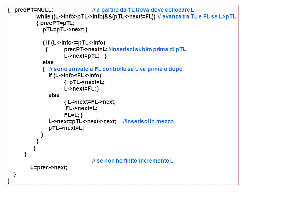{ precPT=NULL;// a partire da TL trova dove collocare L while ((L->info>pTL->info)&&(pTL->next!=FL)) // avanza tra TL e FL se L>pTL { precPT=pTL; pTL=pTL->next; } { if (L->info info) {precPT->next=L; //inserisci subito prima di pTL L->next=pTL; } else { // sono arrivato a FL controllo se L va prima o dopo if (L->info info) { pTL->next=L; L->next=FL; } else { L->next=FL->next; FL->next=L; FL=L; } L->next=pTL->next->next; //inserisci in mezzo pTL->next=L; } // se non ho finito incremento L L=prec->next; }