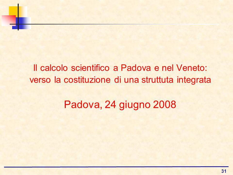 31 Il calcolo scientifico a Padova e nel Veneto: verso la costituzione di una struttuta integrata Padova, 24 giugno 2008