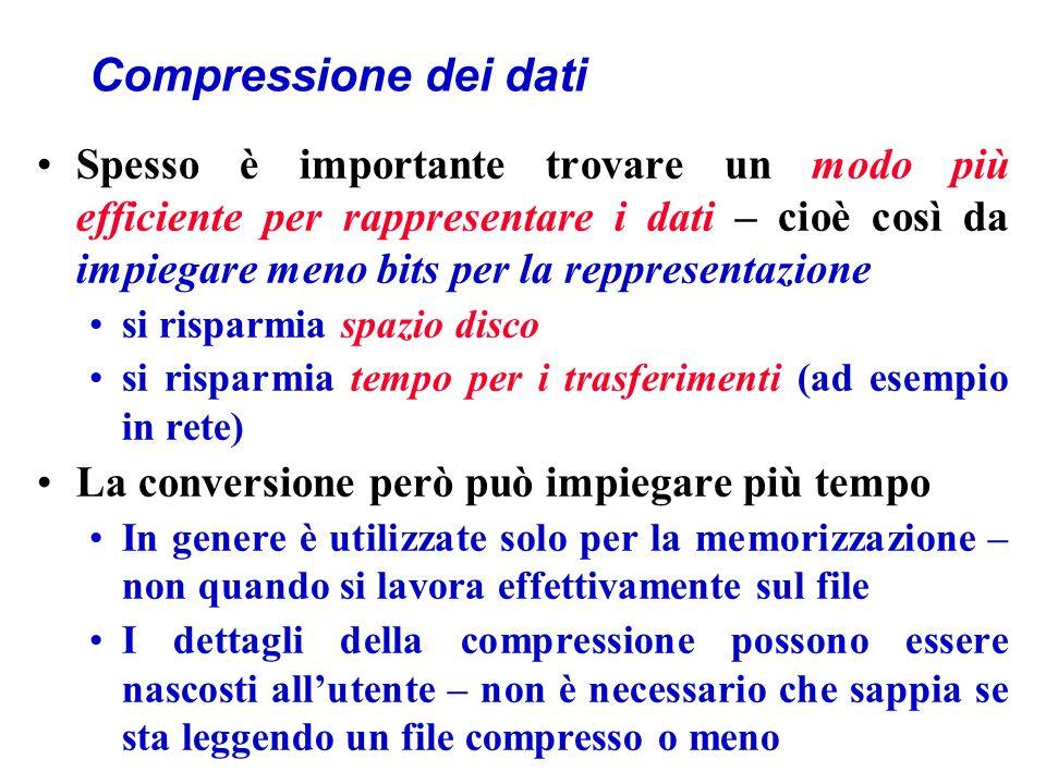 Compressione dei dati Spesso è importante trovare un modo più efficiente per rappresentare i dati – cioè così da impiegare meno bits per la reppresentazione si risparmia spazio disco si risparmia tempo per i trasferimenti (ad esempio in rete) La conversione però può impiegare più tempo In genere è utilizzate solo per la memorizzazione – non quando si lavora effettivamente sul file I dettagli della compressione possono essere nascosti allutente – non è necessario che sappia se sta leggendo un file compresso o meno