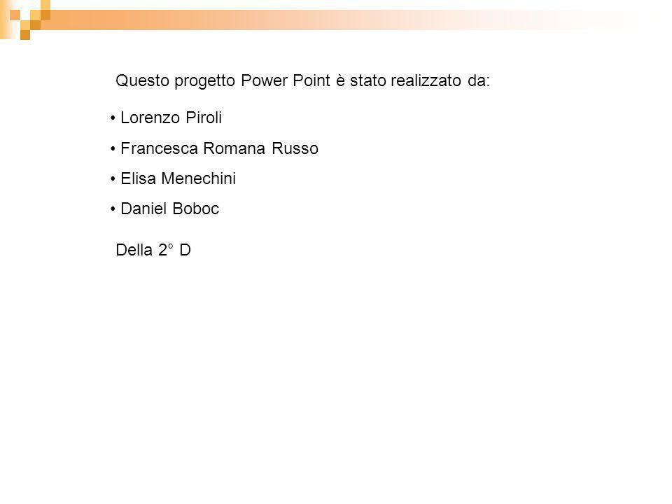 Questo progetto Power Point è stato realizzato da: Lorenzo Piroli Francesca Romana Russo Elisa Menechini Daniel Boboc Della 2° D