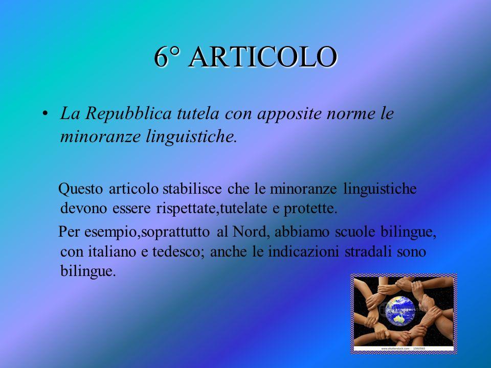 6° ARTICOLO La Repubblica tutela con apposite norme le minoranze linguistiche. Questo articolo stabilisce che le minoranze linguistiche devono essere