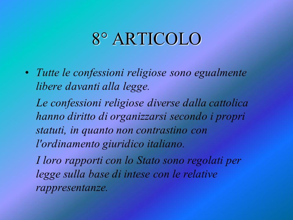 8° ARTICOLO Tutte le confessioni religiose sono egualmente libere davanti alla legge. Le confessioni religiose diverse dalla cattolica hanno diritto d