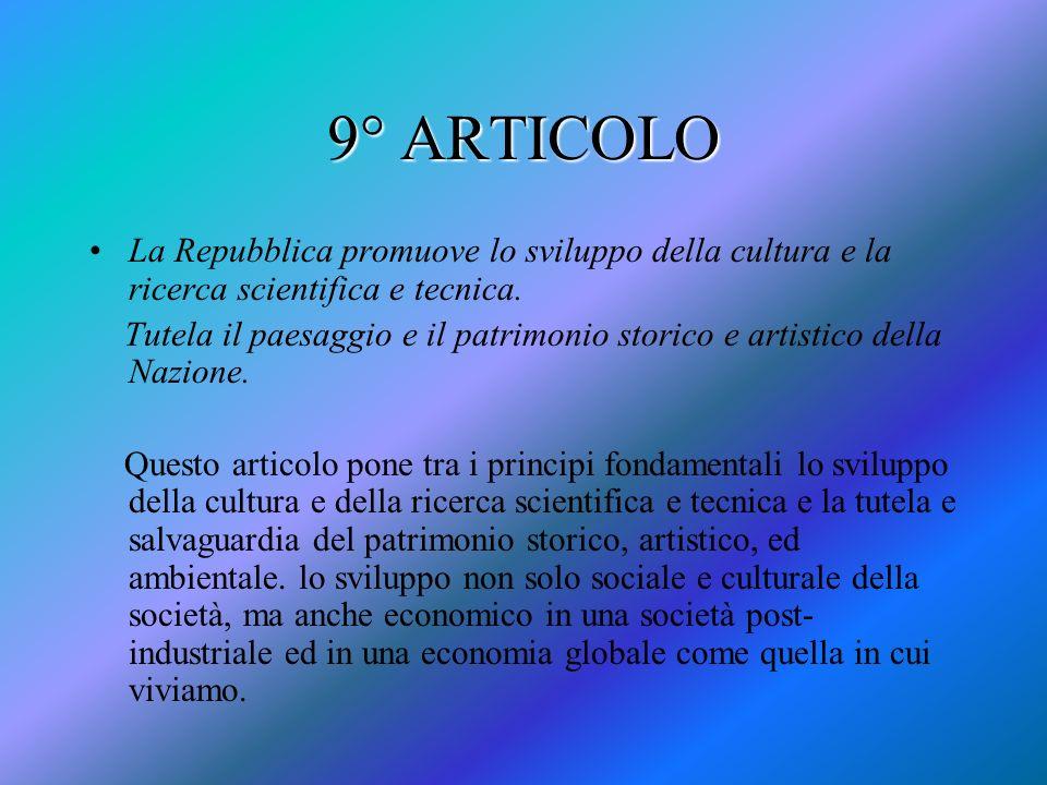 9° ARTICOLO La Repubblica promuove lo sviluppo della cultura e la ricerca scientifica e tecnica. Tutela il paesaggio e il patrimonio storico e artisti