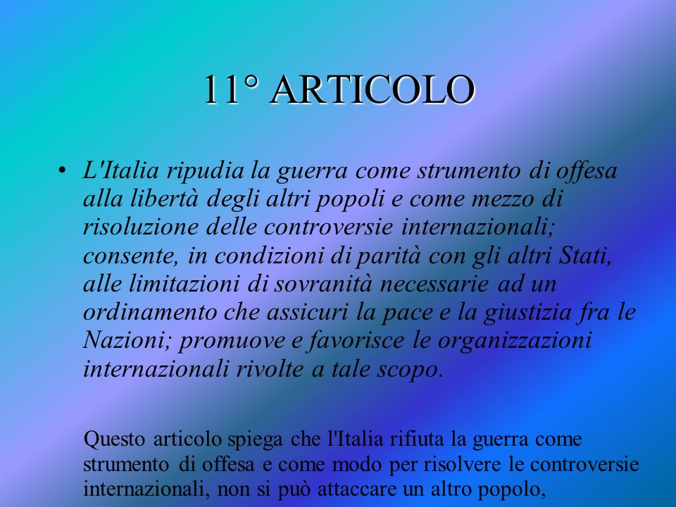 11° ARTICOLO L'Italia ripudia la guerra come strumento di offesa alla libertà degli altri popoli e come mezzo di risoluzione delle controversie intern