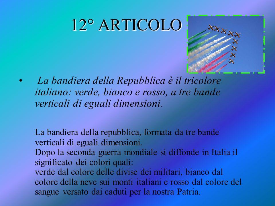 12° ARTICOLO La bandiera della Repubblica è il tricolore italiano: verde, bianco e rosso, a tre bande verticali di eguali dimensioni. La bandiera dell