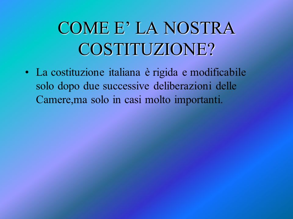 COME E LA NOSTRA COSTITUZIONE? La costituzione italiana è rigida e modificabile solo dopo due successive deliberazioni delle Camere,ma solo in casi mo