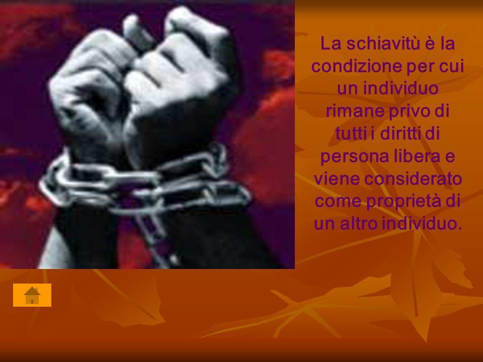 La schiavitù è la condizione per cui un individuo rimane privo di tutti i diritti di persona libera e viene considerato come proprietà di un altro ind