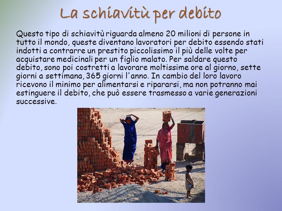 La schiavitù per debito Questo tipo di schiavitù riguarda almeno 20 milioni di persone in tutto il mondo, queste diventano lavoratori per debito essen