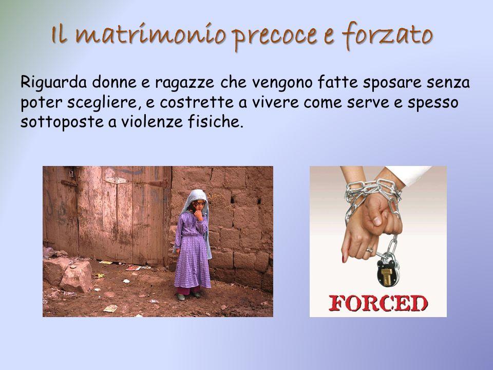 Il matrimonio precoce e forzato Riguarda donne e ragazze che vengono fatte sposare senza poter scegliere, e costrette a vivere come serve e spesso sot