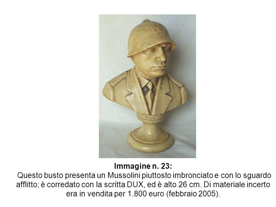 Immagine n. 23: Questo busto presenta un Mussolini piuttosto imbronciato e con lo sguardo afflitto; è corredato con la scritta DUX, ed è alto 26 cm. D