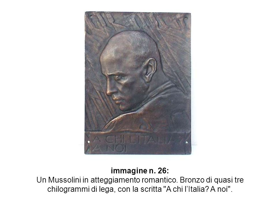 immagine n. 26: Un Mussolini in atteggiamento romantico. Bronzo di quasi tre chilogrammi di lega, con la scritta