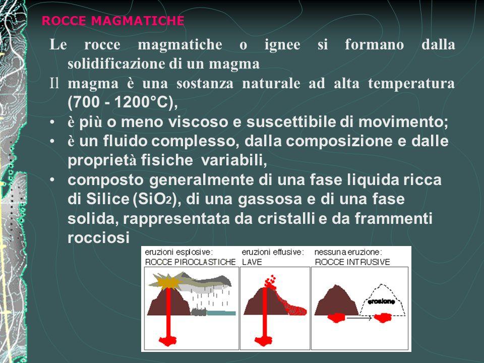 ROCCE MAGMATICHE Le rocce magmatiche o ignee si formano dalla solidificazione di un magma Il magma è una sostanza naturale ad alta temperatura (700 - 1200°C), è pi ù o meno viscoso e suscettibile di movimento; è un fluido complesso, dalla composizione e dalle propriet à fisiche variabili, composto generalmente di una fase liquida ricca di Silice (SiO 2 ), di una gassosa e di una fase solida, rappresentata da cristalli e da frammenti rocciosi