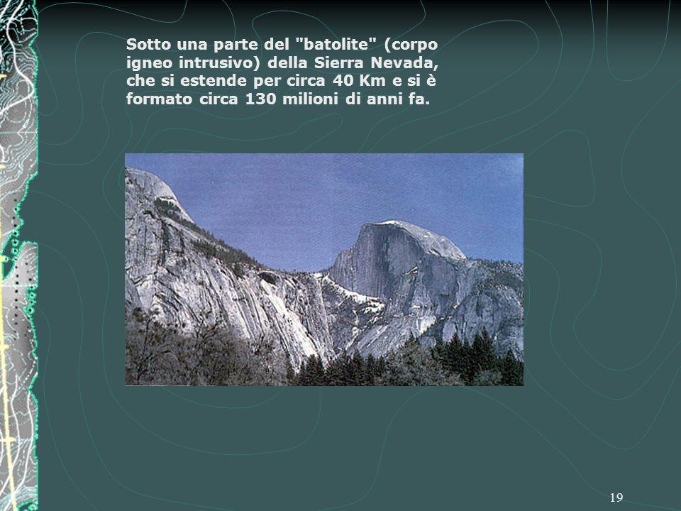 19 Sotto una parte del batolite (corpo igneo intrusivo) della Sierra Nevada, che si estende per circa 40 Km e si è formato circa 130 milioni di anni fa.