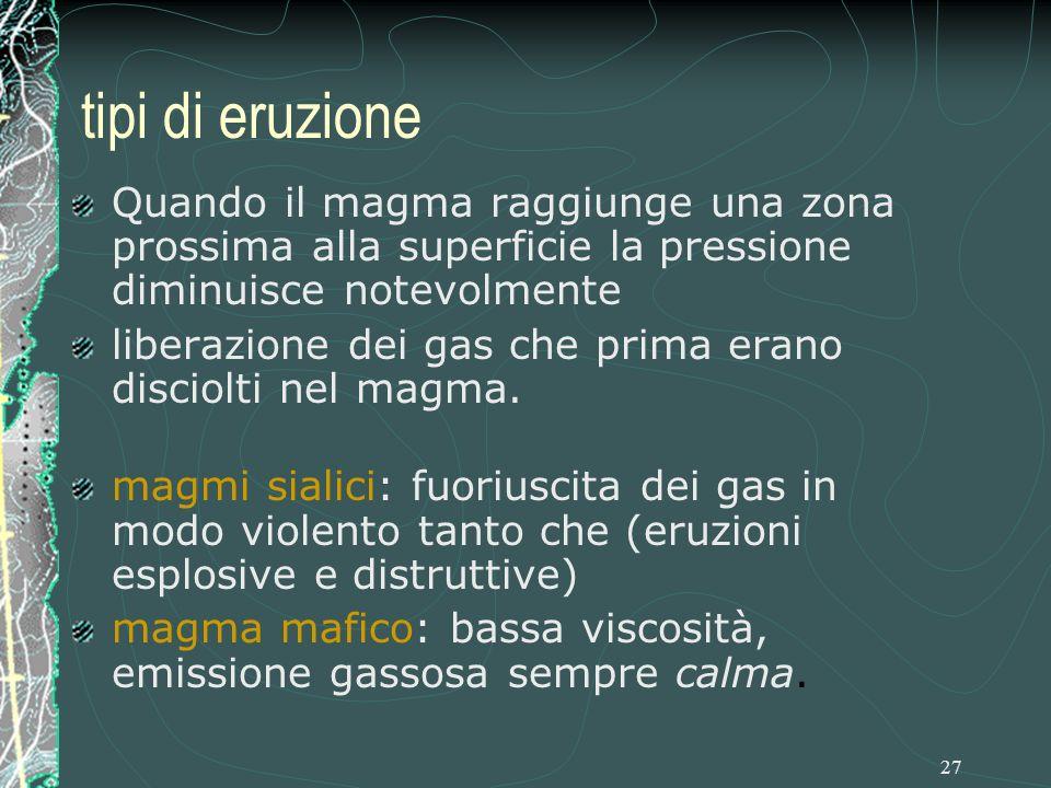 27 tipi di eruzione Quando il magma raggiunge una zona prossima alla superficie la pressione diminuisce notevolmente liberazione dei gas che prima erano disciolti nel magma.