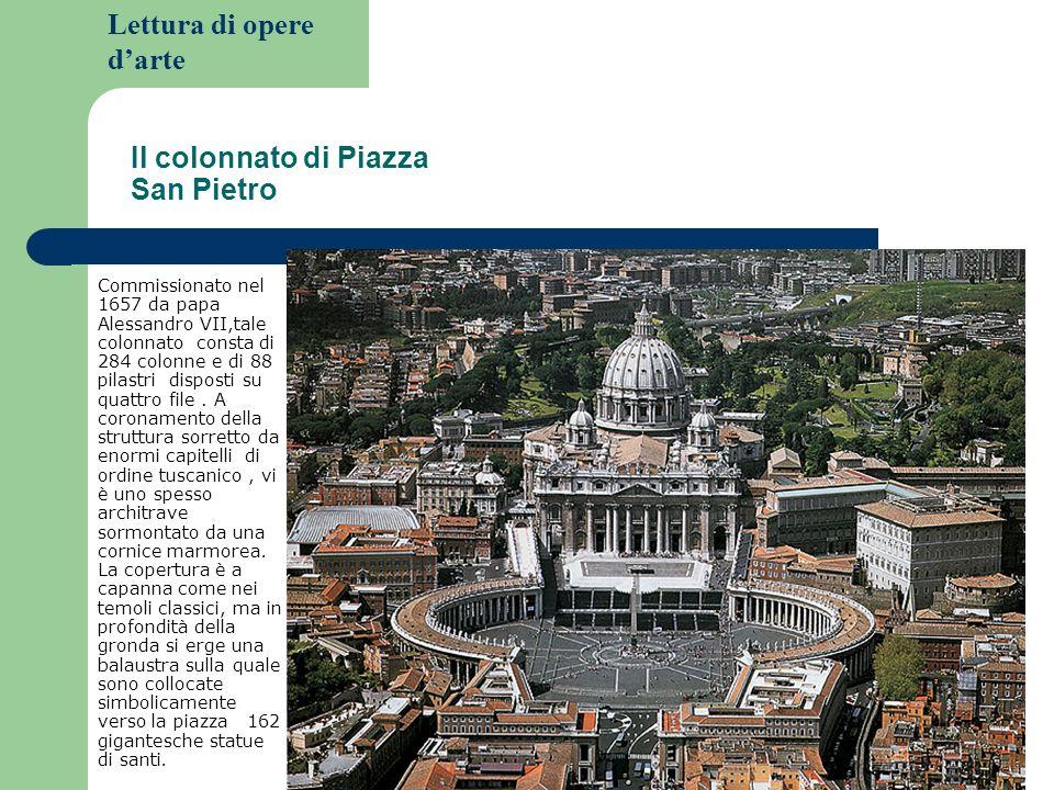 Lettura di opere darte Il colonnato di Piazza San Pietro Commissionato nel 1657 da papa Alessandro VII,tale colonnato consta di 284 colonne e di 88 pi