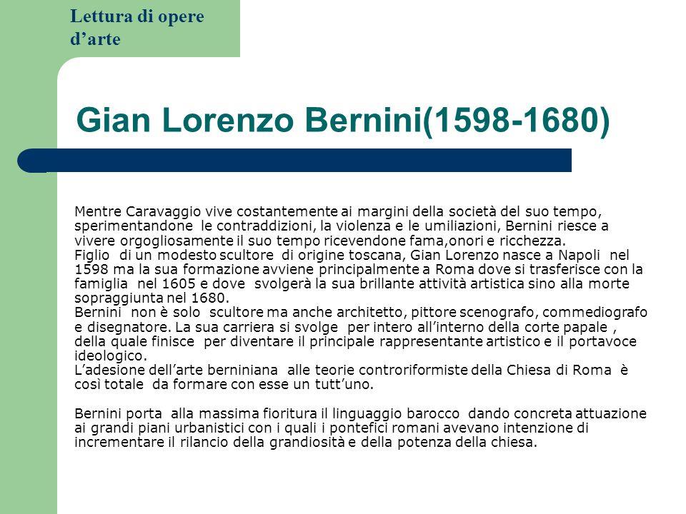 Lettura di opere darte Gian Lorenzo Bernini(1598-1680) Mentre Caravaggio vive costantemente ai margini della società del suo tempo, sperimentandone le