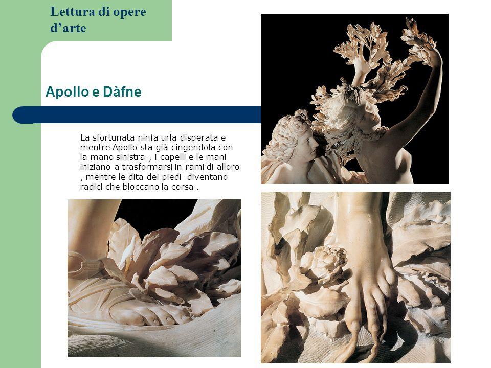 Lettura di opere darte Apollo e Dàfne La sfortunata ninfa urla disperata e mentre Apollo sta già cingendola con la mano sinistra, i capelli e le mani