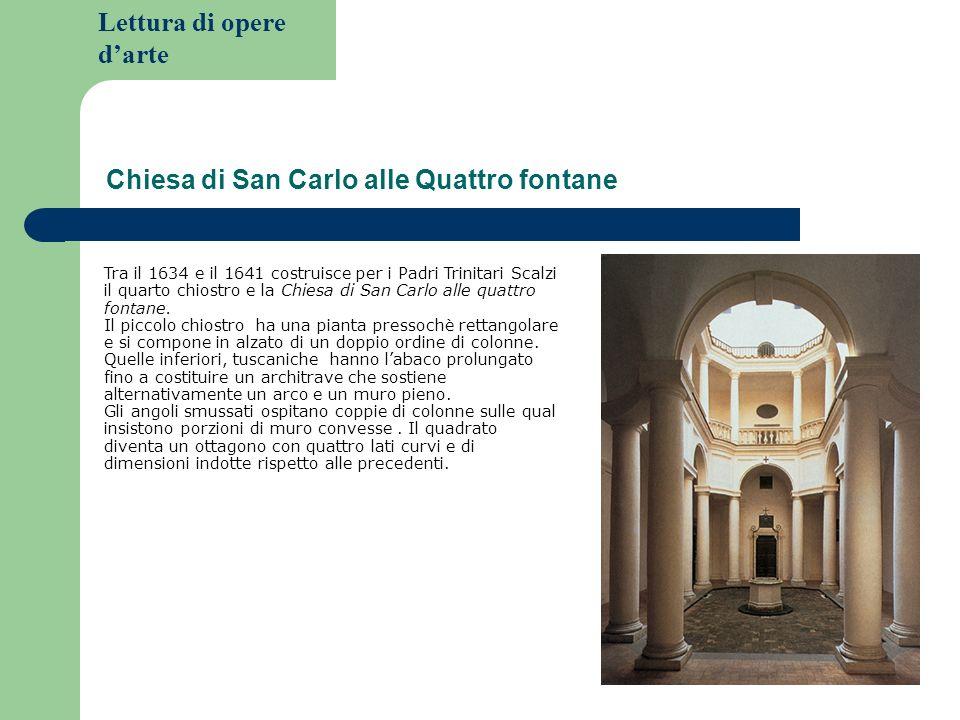 Lettura di opere darte Chiesa di San Carlo alle Quattro fontane Tra il 1634 e il 1641 costruisce per i Padri Trinitari Scalzi il quarto chiostro e la Chiesa di San Carlo alle quattro fontane.