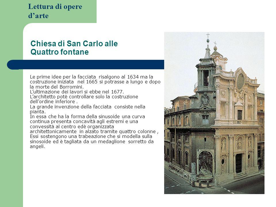 Lettura di opere darte Chiesa di San Carlo alle Quattro fontane Le prime idee per la facciata risalgono al 1634 ma la costruzione iniziata nel 1665 si potrasse a lungo e dopo la morte del Borromini.