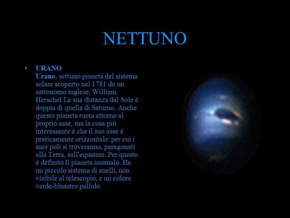 NETTUNO URANO Urano, settimo pianeta del sistema solare scoperto nel 1781 da un astronomo inglese, William Herschel.La sua distanza dal Sole é doppia