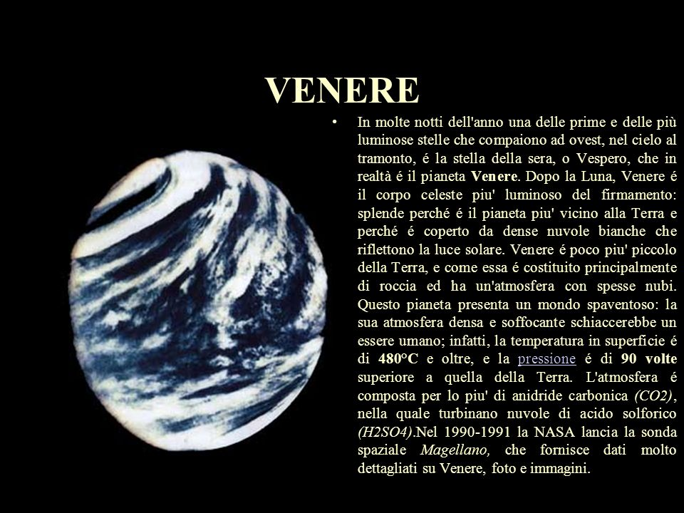 VENERE DIAMETRO:12.104 km MASSA(Terra=1):0.8 VOLUME(Terra=1):0.9 DENSITà(H2O=1):5.2 DISTANZA(dal Sole):108.000.000.