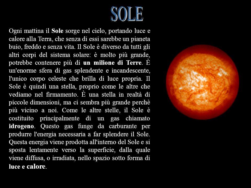 SOLE Ogni mattina il Sole sorge nel cielo, portando luce e calore alla Terra, che senza di essi sarebbe un pianeta buio, freddo e senza vita. Il Sole