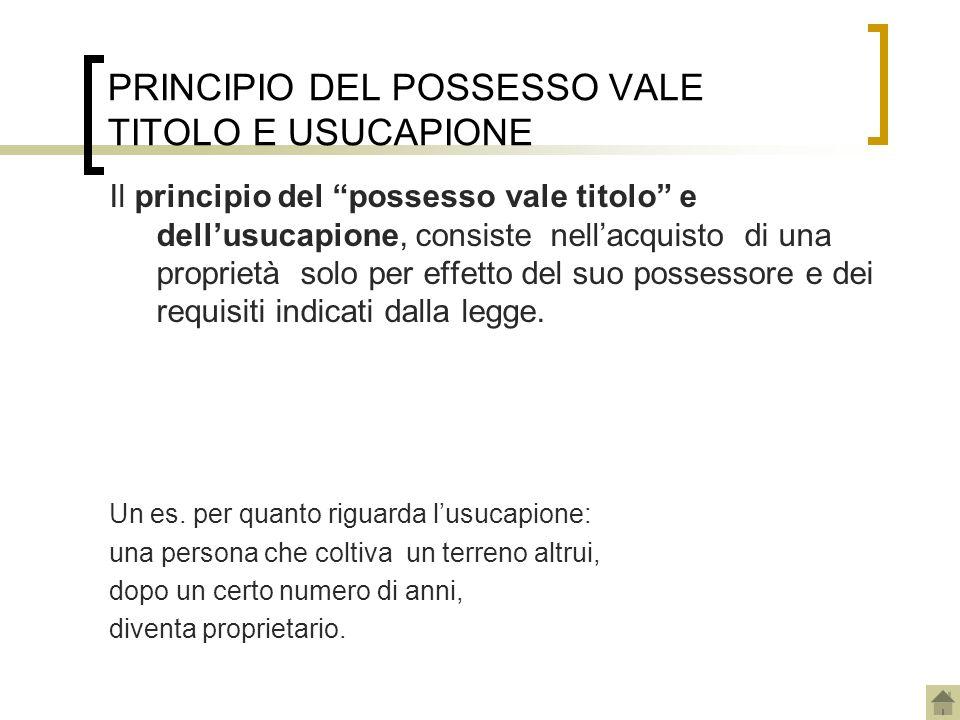PRINCIPIO DEL POSSESSO VALE TITOLO E USUCAPIONE Il principio del possesso vale titolo e dellusucapione, consiste nellacquisto di una proprietà solo pe