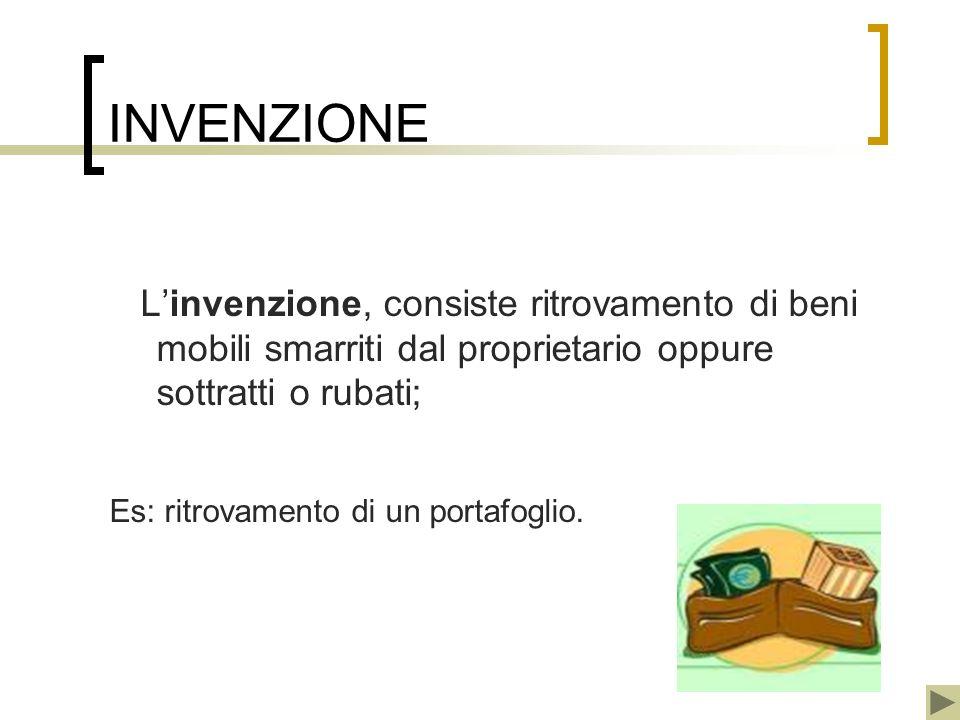 INVENZIONE Linvenzione, consiste ritrovamento di beni mobili smarriti dal proprietario oppure sottratti o rubati; Es: ritrovamento di un portafoglio.