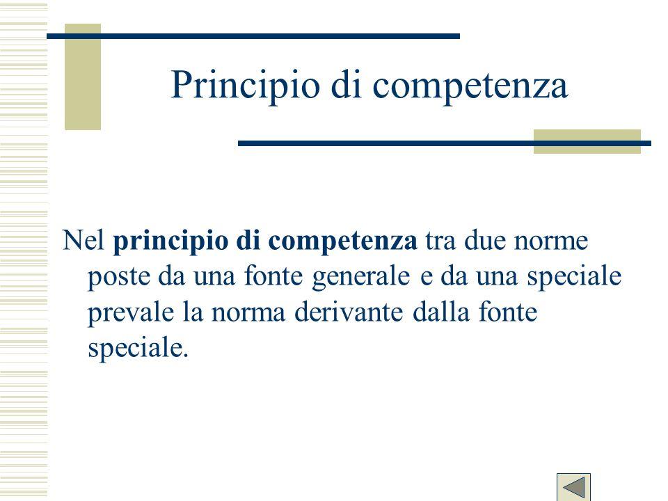 Principio di competenza Nel principio di competenza tra due norme poste da una fonte generale e da una speciale prevale la norma derivante dalla fonte