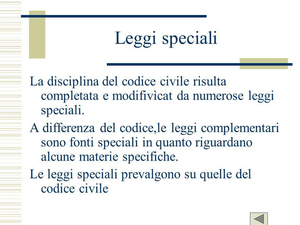 Leggi speciali La disciplina del codice civile risulta completata e modifivìcat da numerose leggi speciali. A differenza del codice,le leggi complemen