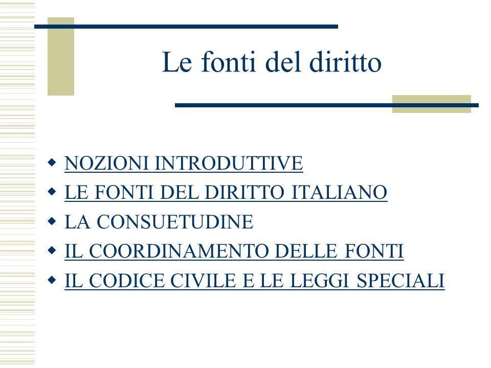 Le fonti del diritto NOZIONI INTRODUTTIVE LE FONTI DEL DIRITTO ITALIANO LA CONSUETUDINE IL COORDINAMENTO DELLE FONTI IL CODICE CIVILE E LE LEGGI SPECI