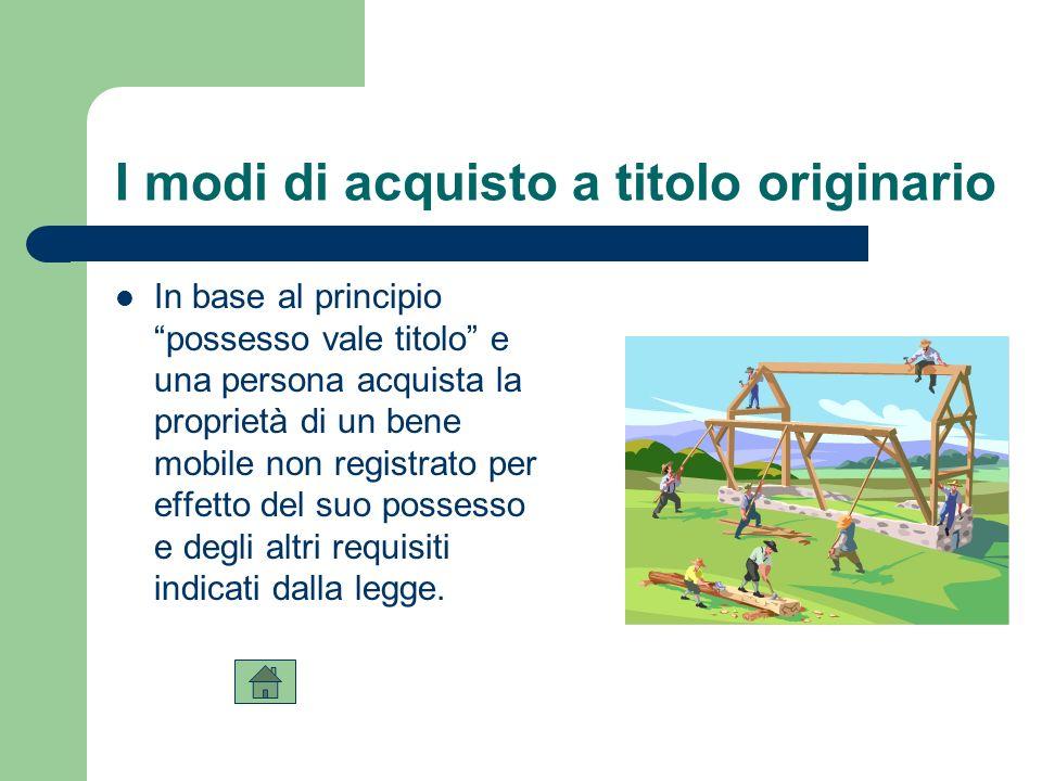 I modi di acquisto a titolo originario In base al principio possesso vale titolo e una persona acquista la proprietà di un bene mobile non registrato