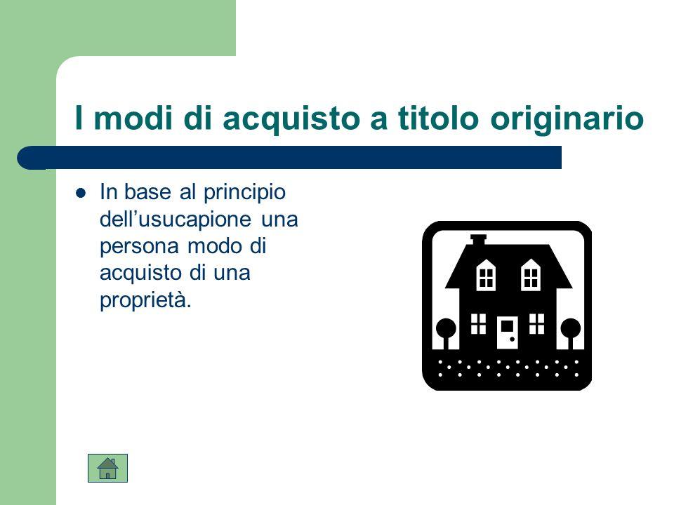 I modi di acquisto a titolo originario In base al principio dellusucapione una persona modo di acquisto di una proprietà.