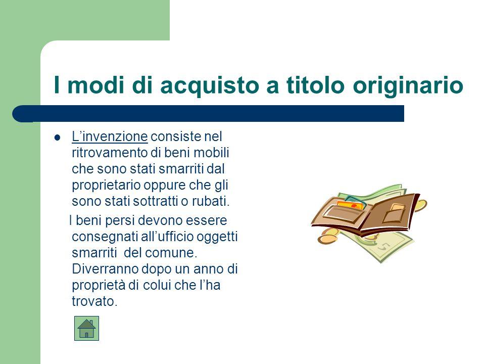I modi di acquisto a titolo originario Laccessione si verifica quando il proprietario di una cosa acquista anche la proprietà di unaltra cosa che si è unita o incorporata alla sua.