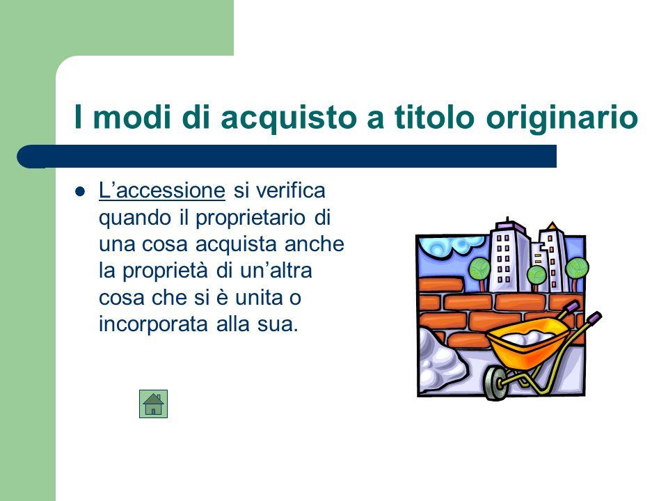 I modi di acquisto a titolo originario Laccessione si verifica quando il proprietario di una cosa acquista anche la proprietà di unaltra cosa che si è