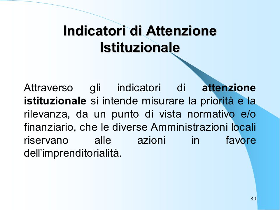 30 Indicatori di Attenzione Istituzionale Attraverso gli indicatori di attenzione istituzionale si intende misurare la priorità e la rilevanza, da un punto di vista normativo e/o finanziario, che le diverse Amministrazioni locali riservano alle azioni in favore dellimprenditorialità.