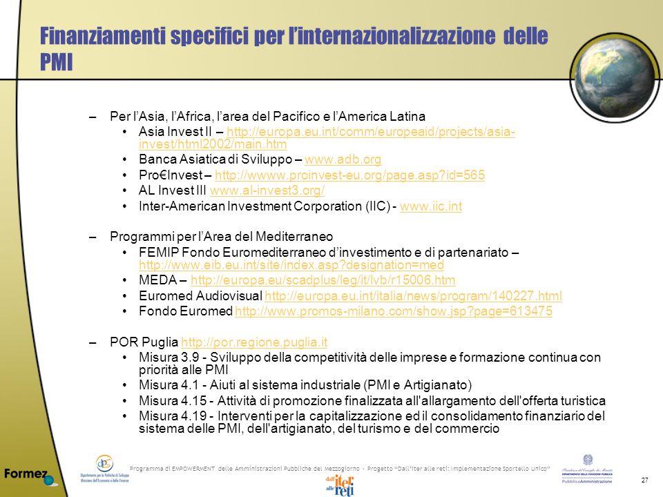 Programma di EMPOWERMENT delle Amministrazioni Pubbliche del Mezzogiorno - Progetto Dalliter alle reti: Implementazione Sportello Unico 27 Finanziamenti specifici per linternazionalizzazione delle PMI –Per lAsia, lAfrica, larea del Pacifico e lAmerica Latina Asia Invest II – http://europa.eu.int/comm/europeaid/projects/asia- invest/html2002/main.htmhttp://europa.eu.int/comm/europeaid/projects/asia- invest/html2002/main.htm Banca Asiatica di Sviluppo – www.adb.orgwww.adb.org ProInvest – http://wwww.proinvest-eu.org/page.asp id=565http://wwww.proinvest-eu.org/page.asp id=565 AL Invest III www.al-invest3.org/www.al-invest3.org/ Inter-American Investment Corporation (IIC) - www.iic.intwww.iic.int –Programmi per lArea del Mediterraneo FEMIP Fondo Euromediterraneo dinvestimento e di partenariato – http://www.eib.eu.int/site/index.asp designation=med http://www.eib.eu.int/site/index.asp designation=med MEDA – http://europa.eu/scadplus/leg/it/lvb/r15006.htmhttp://europa.eu/scadplus/leg/it/lvb/r15006.htm Euromed Audiovisual http://europa.eu.int/italia/news/program/140227.htmlhttp://europa.eu.int/italia/news/program/140227.html Fondo Euromed http://www.promos-milano.com/show.jsp page=613475http://www.promos-milano.com/show.jsp page=613475 –POR Puglia http://por.regione.puglia.ithttp://por.regione.puglia.it Misura 3.9 - Sviluppo della competitività delle imprese e formazione continua con priorità alle PMI Misura 4.1 - Aiuti al sistema industriale (PMI e Artigianato) Misura 4.15 - Attività di promozione finalizzata all allargamento dell offerta turistica Misura 4.19 - Interventi per la capitalizzazione ed il consolidamento finanziario del sistema delle PMI, dell artigianato, del turismo e del commercio