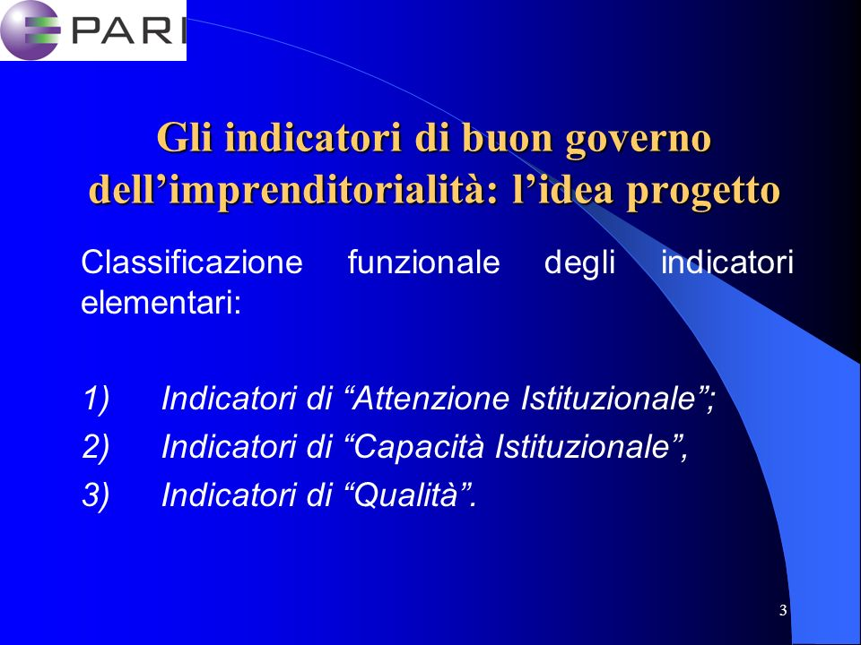 3 Gli indicatori di buon governo dellimprenditorialità: lidea progetto Classificazione funzionale degli indicatori elementari: 1) Indicatori di Attenzione Istituzionale; 2) Indicatori di Capacità Istituzionale, 3) Indicatori di Qualità.