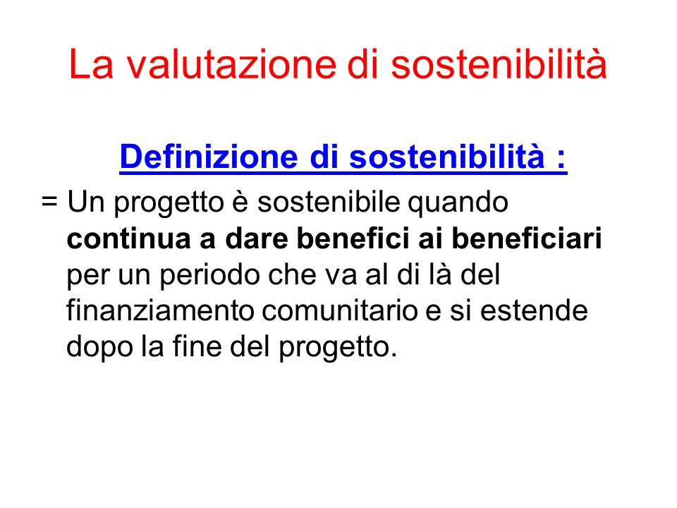 La valutazione di sostenibilità Definizione di sostenibilità : = Un progetto è sostenibile quando continua a dare benefici ai beneficiari per un perio