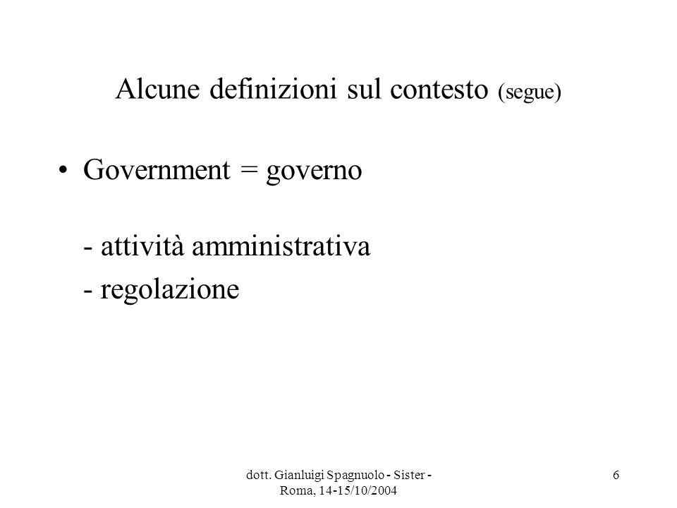dott. Gianluigi Spagnuolo - Sister - Roma, 14-15/10/2004 6 Alcune definizioni sul contesto (segue) Government = governo - attività amministrativa - re