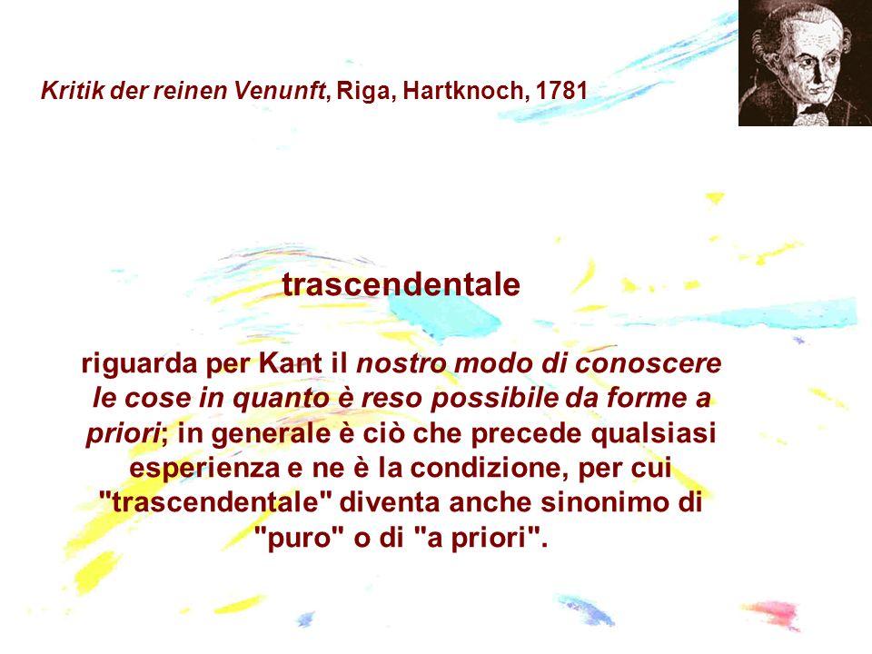 Kritik der reinen Venunft, Riga, Hartknoch, 1781 trascendentale riguarda per Kant il nostro modo di conoscere le cose in quanto è reso possibile da fo
