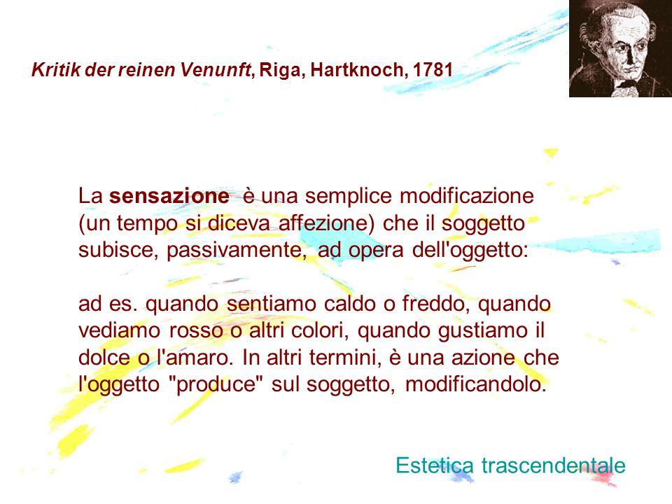 Kritik der reinen Venunft, Riga, Hartknoch, 1781 La sensazione è una semplice modificazione (un tempo si diceva affezione) che il soggetto subisce, pa