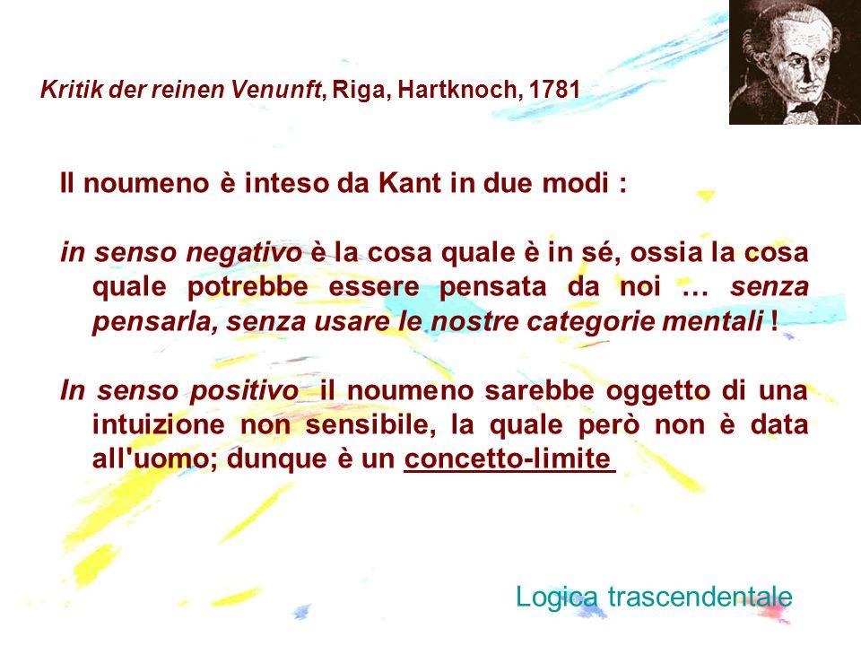 Kritik der reinen Venunft, Riga, Hartknoch, 1781 Il noumeno è inteso da Kant in due modi : in senso negativo è la cosa quale è in sé, ossia la cosa qu