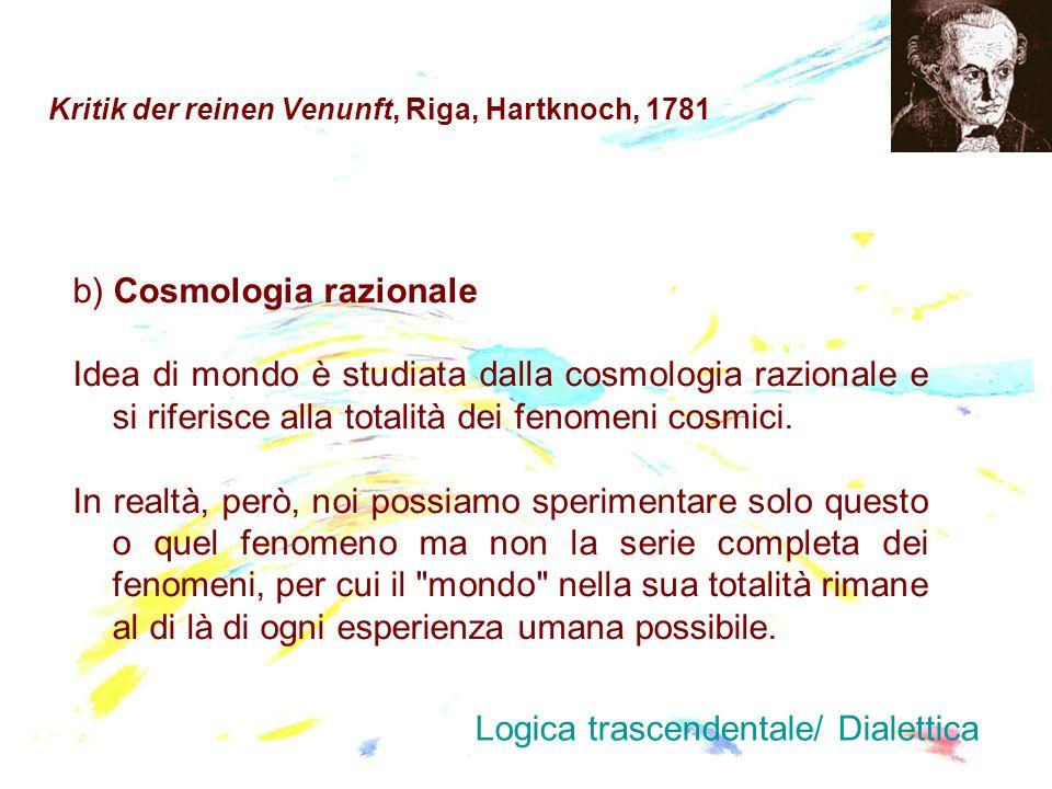 Kritik der reinen Venunft, Riga, Hartknoch, 1781 b) Cosmologia razionale Idea di mondo è studiata dalla cosmologia razionale e si riferisce alla total