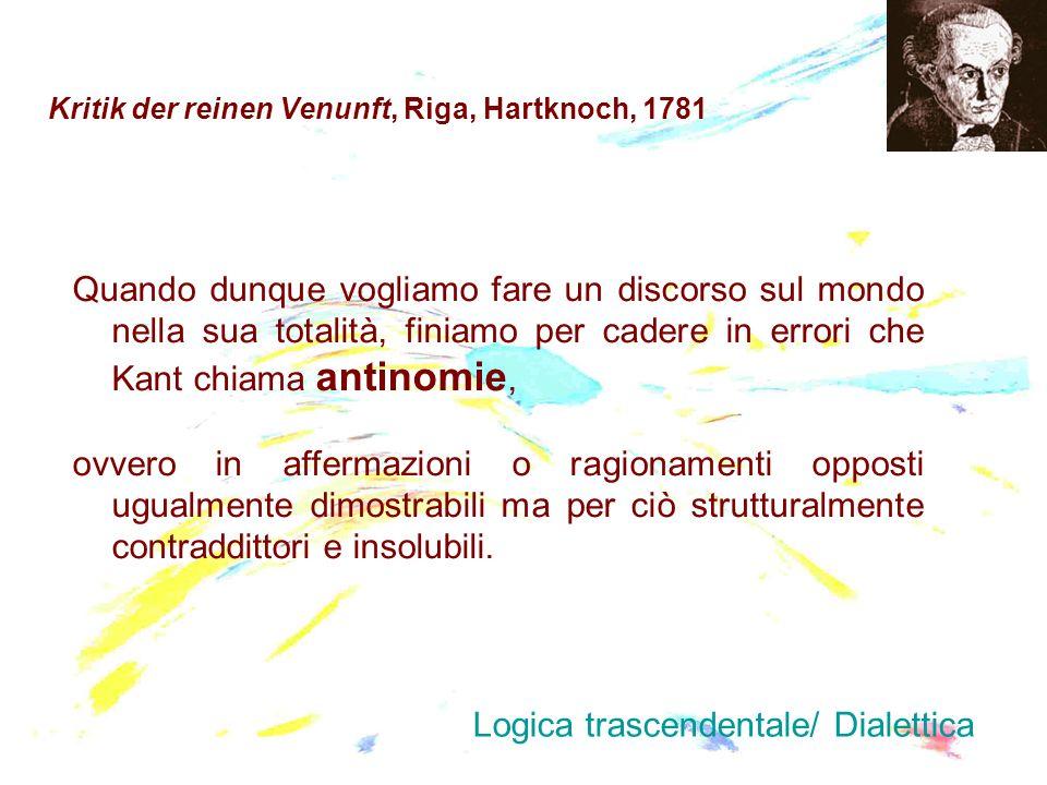 Kritik der reinen Venunft, Riga, Hartknoch, 1781 Quando dunque vogliamo fare un discorso sul mondo nella sua totalità, finiamo per cadere in errori ch