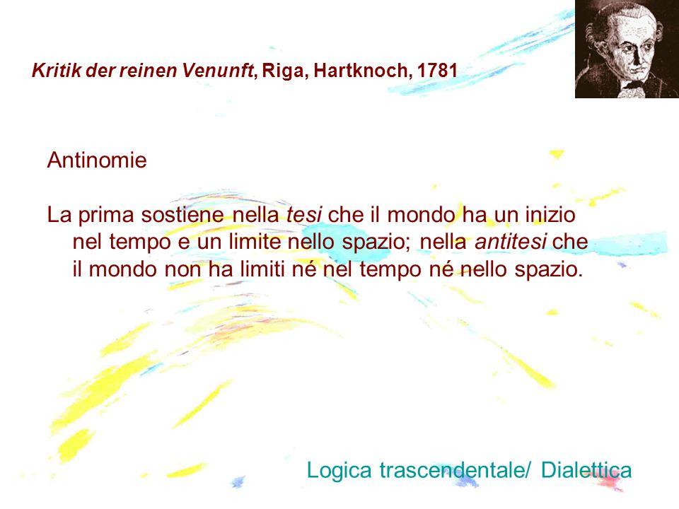 Kritik der reinen Venunft, Riga, Hartknoch, 1781 Antinomie La prima sostiene nella tesi che il mondo ha un inizio nel tempo e un limite nello spazio;