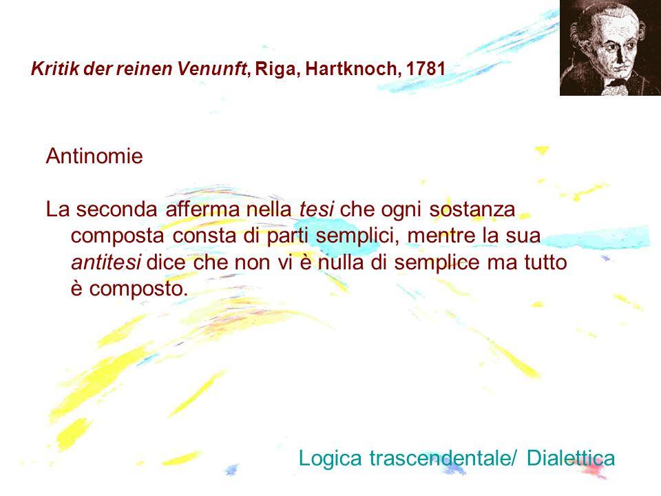 Kritik der reinen Venunft, Riga, Hartknoch, 1781 Antinomie La seconda afferma nella tesi che ogni sostanza composta consta di parti semplici, mentre l