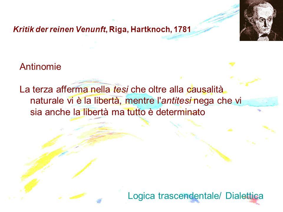 Kritik der reinen Venunft, Riga, Hartknoch, 1781 Antinomie La terza afferma nella tesi che oltre alla causalità naturale vi è la libertà, mentre l'ant