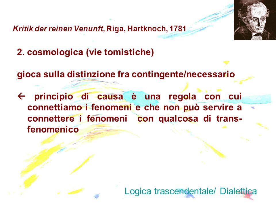 Kritik der reinen Venunft, Riga, Hartknoch, 1781 2. cosmologica (vie tomistiche) gioca sulla distinzione fra contingente/necessario principio di causa